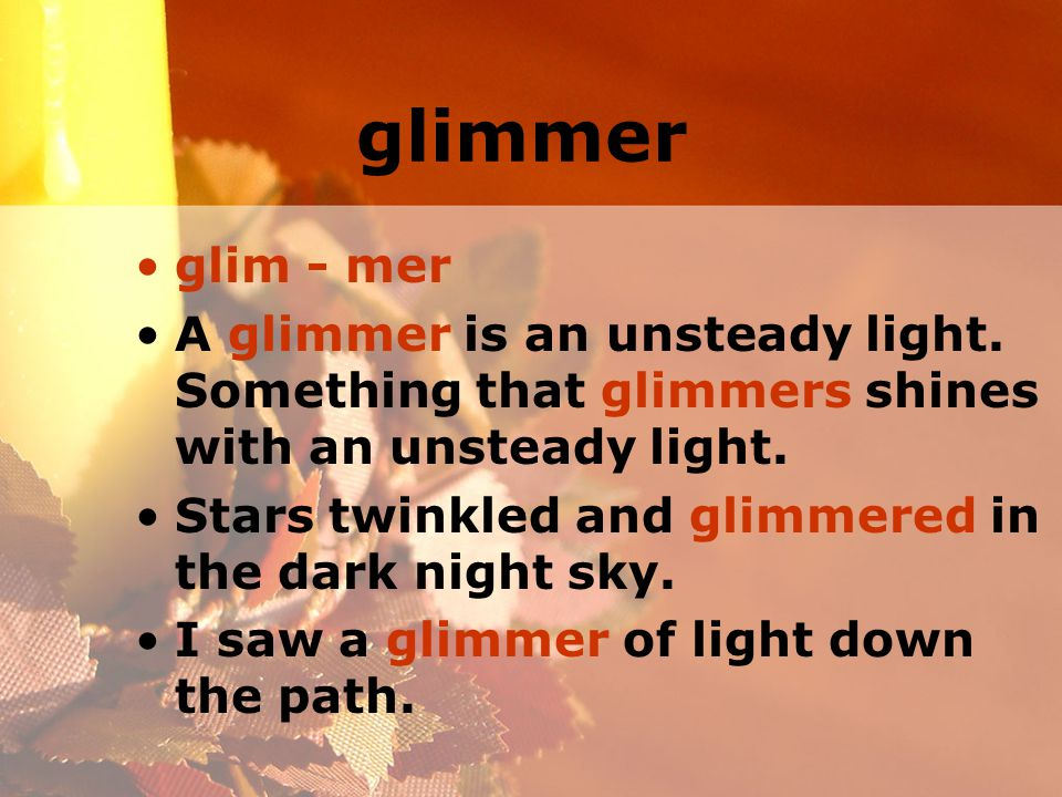 glimmer glim - mer A glimmer is an unsteady light.