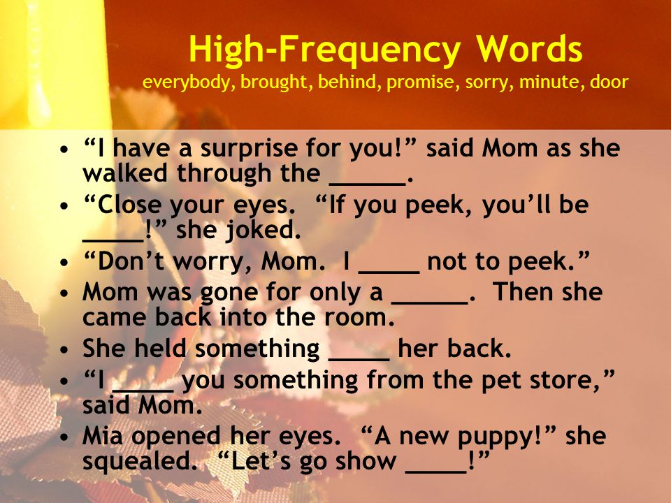High-Frequency Words everybody, brought, behind, promise, sorry, minute, door I have a surprise for you! said Mom as she walked through the _____.