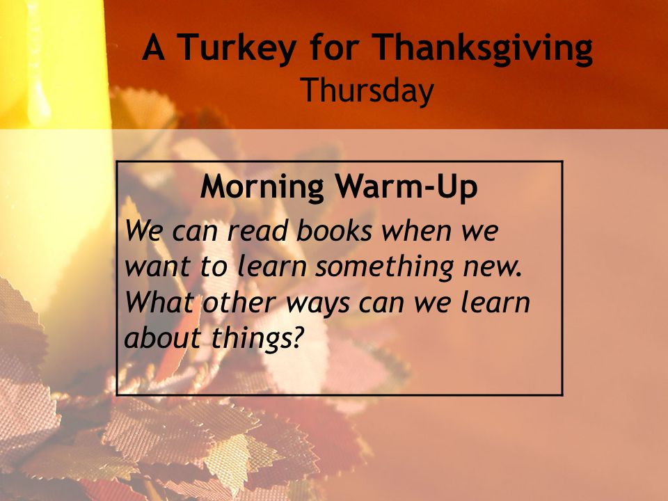 A Turkey for Thanksgiving Thursday Morning Warm-Up We can read books when we want to learn something new.