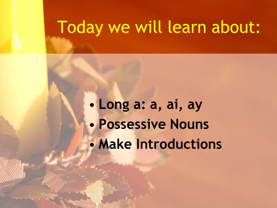 Today we will learn about: Long a: a, ai, ay Possessive Nouns Make Introductions