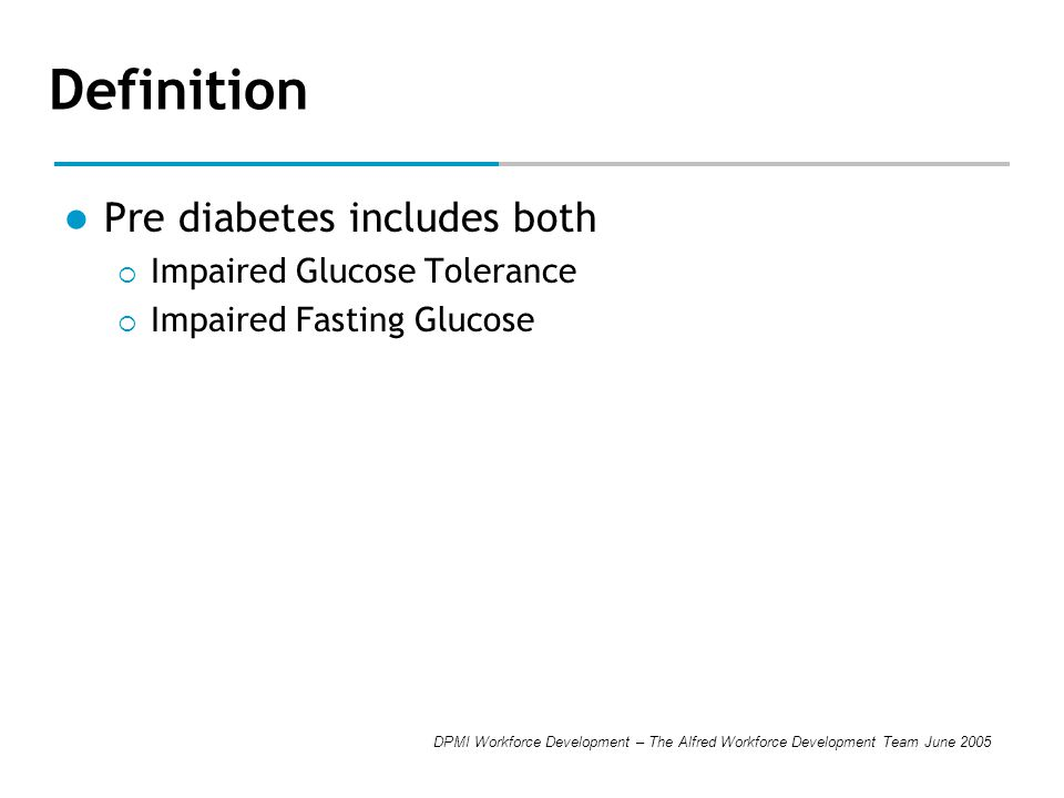 DPMI Workforce Development – The Alfred Workforce Development Team June 2005 Definition Pre diabetes includes both  Impaired Glucose Tolerance  Impa