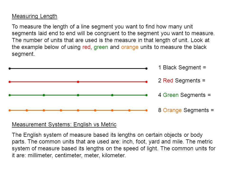 Measuring Length To measure the length of a line segment you want to find how many unit segments laid end to end will be congruent to the segment you