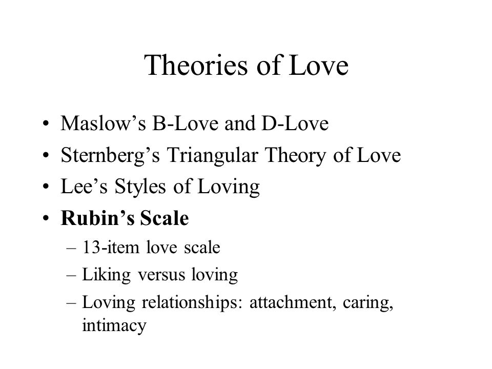 Theories of Love Maslow's B-Love and D-Love Sternberg's Triangular Theory of Love Lee's Styles of Loving Rubin's Scale –13-item love scale –Liking ver