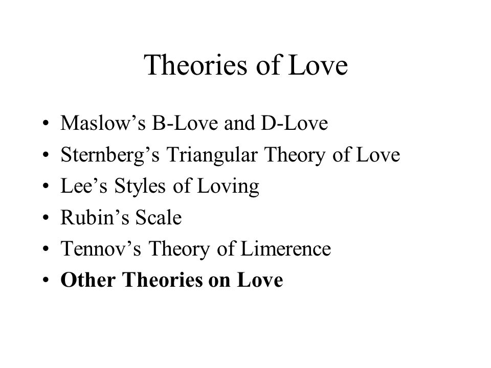 Theories of Love Maslow's B-Love and D-Love Sternberg's Triangular Theory of Love Lee's Styles of Loving Rubin's Scale Tennov's Theory of Limerence Ot
