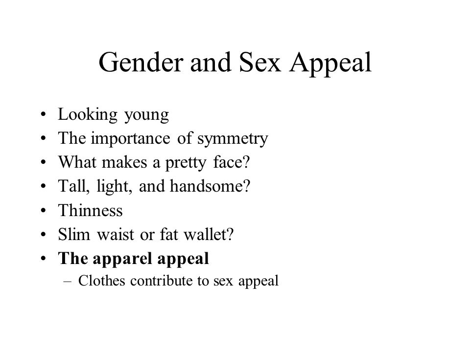 Gender and Sex Appeal Looking young The importance of symmetry What makes a pretty face? Tall, light, and handsome? Thinness Slim waist or fat wallet?