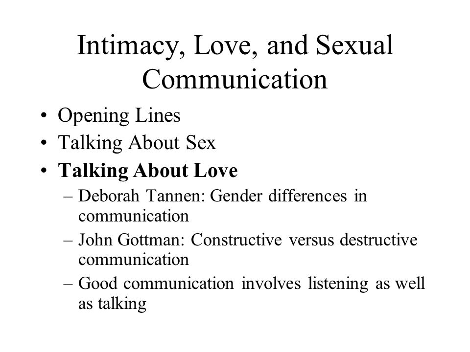 Intimacy, Love, and Sexual Communication Opening Lines Talking About Sex Talking About Love –Deborah Tannen: Gender differences in communication –John