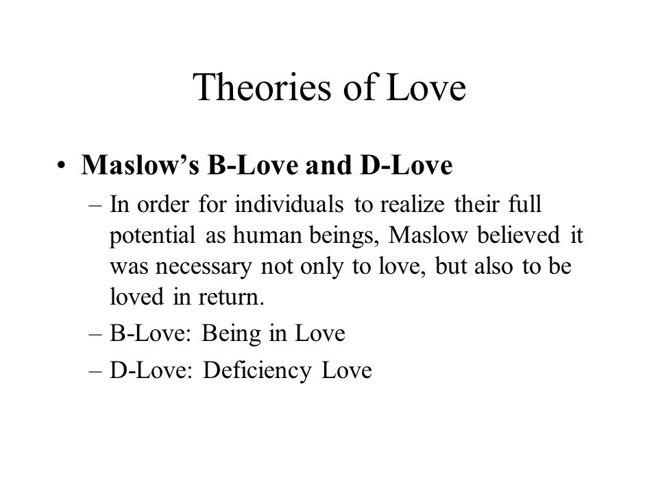 Theories of Love Maslow's B-Love and D-Love –In order for individuals to realize their full potential as human beings, Maslow believed it was necessar