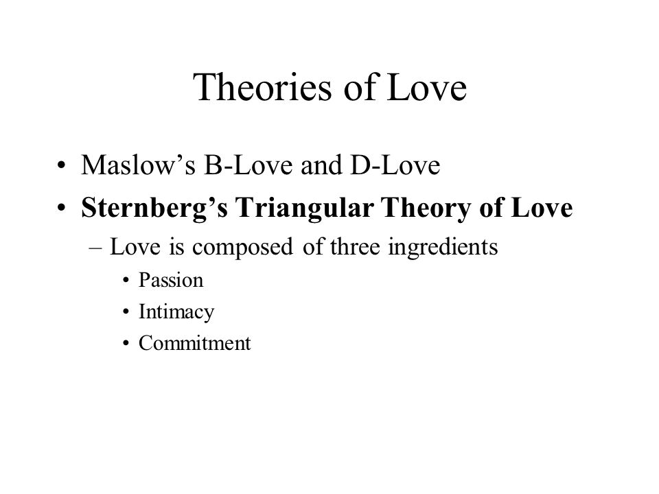 Theories of Love Maslow's B-Love and D-Love Sternberg's Triangular Theory of Love –Love is composed of three ingredients Passion Intimacy Commitment