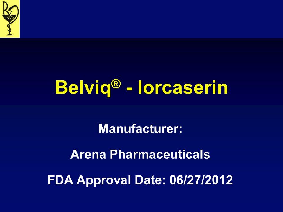 Belviq ® - lorcaserin Manufacturer: Arena Pharmaceuticals FDA Approval Date: 06/27/2012