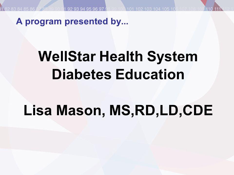 A program presented by... WellStar Health System Diabetes Education Lisa Mason, MS,RD,LD,CDE