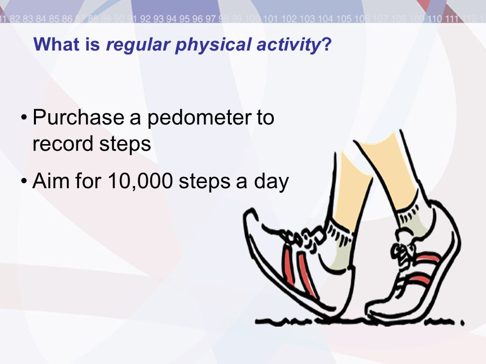 Purchase a pedometer to record steps Aim for 10,000 steps a day What is regular physical activity?