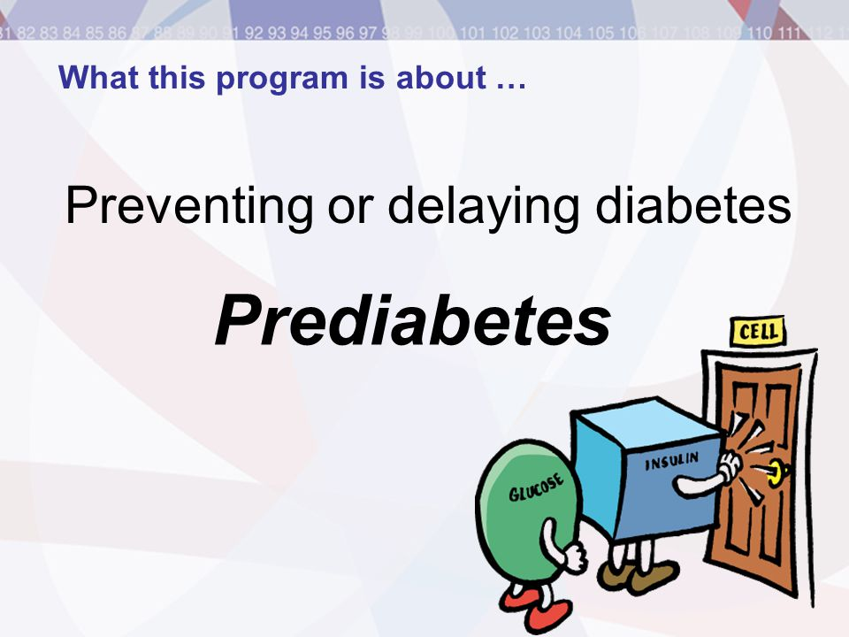 What this program is about … Preventing or delaying diabetes Prediabetes