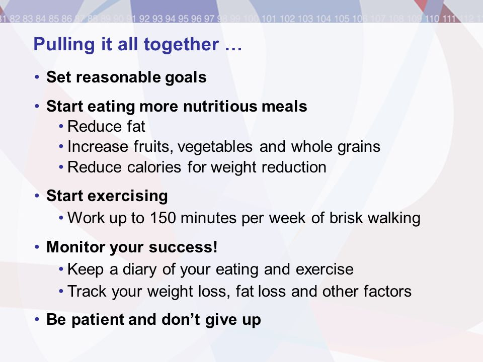Pulling it all together … Set reasonable goals Start eating more nutritious meals Reduce fat Increase fruits, vegetables and whole grains Reduce calor