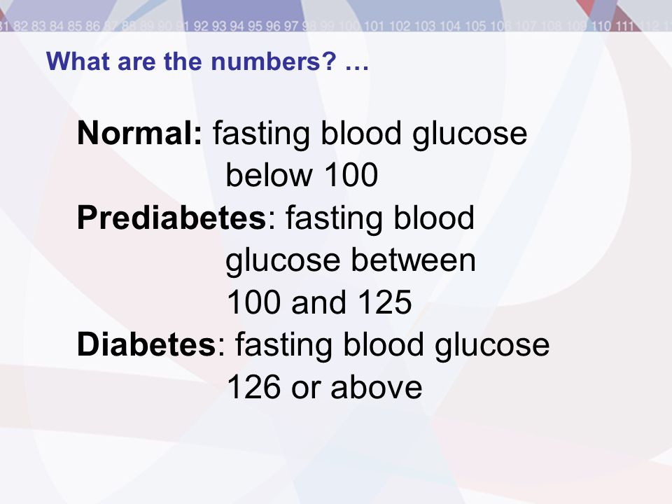 What are the numbers? … Normal: fasting blood glucose below 100 Prediabetes: fasting blood glucose between 100 and 125 Diabetes: fasting blood glucose