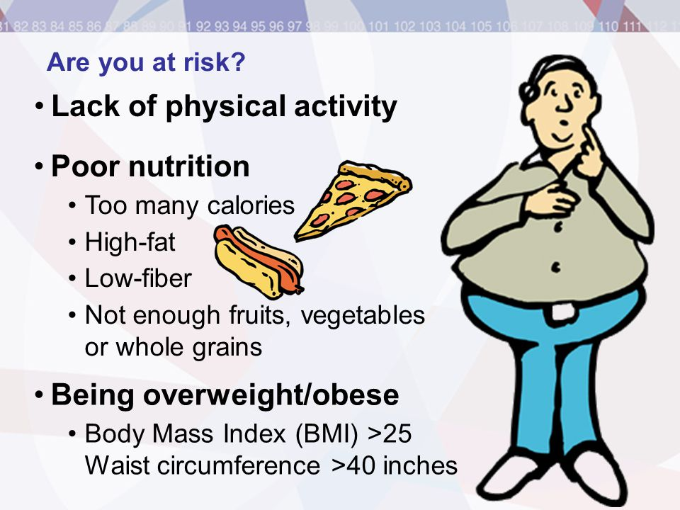 Are you at risk? Lack of physical activity Poor nutrition Too many calories High-fat Low-fiber Not enough fruits, vegetables or whole grains Being ove