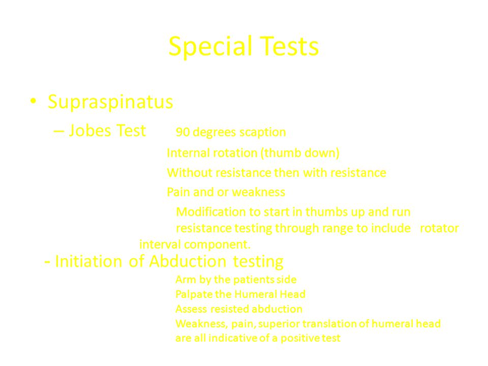 Special Tests Supraspinatus – Jobes Test 90 degrees scaption Internal rotation (thumb down) Without resistance then with resistance Pain and or weakne