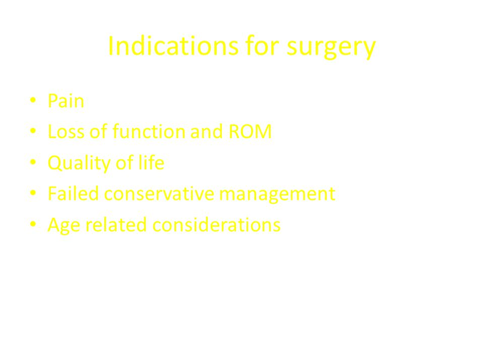 Indications for surgery Pain Loss of function and ROM Quality of life Failed conservative management Age related considerations