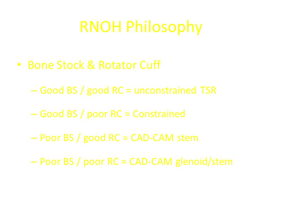RNOH Philosophy Bone Stock & Rotator Cuff – Good BS / good RC = unconstrained TSR – Good BS / poor RC = Constrained – Poor BS / good RC = CAD-CAM stem – Poor BS / poor RC = CAD-CAM glenoid/stem