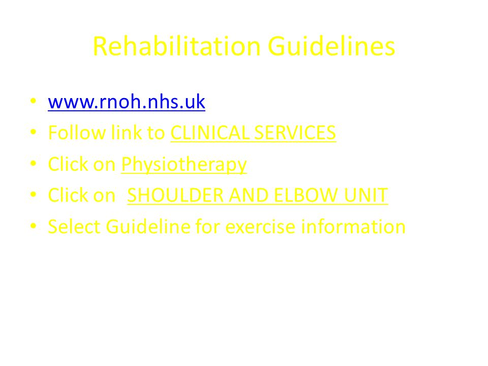 Rehabilitation Guidelines www.rnoh.nhs.uk Follow link to CLINICAL SERVICES Click on Physiotherapy Click on SHOULDER AND ELBOW UNIT Select Guideline fo