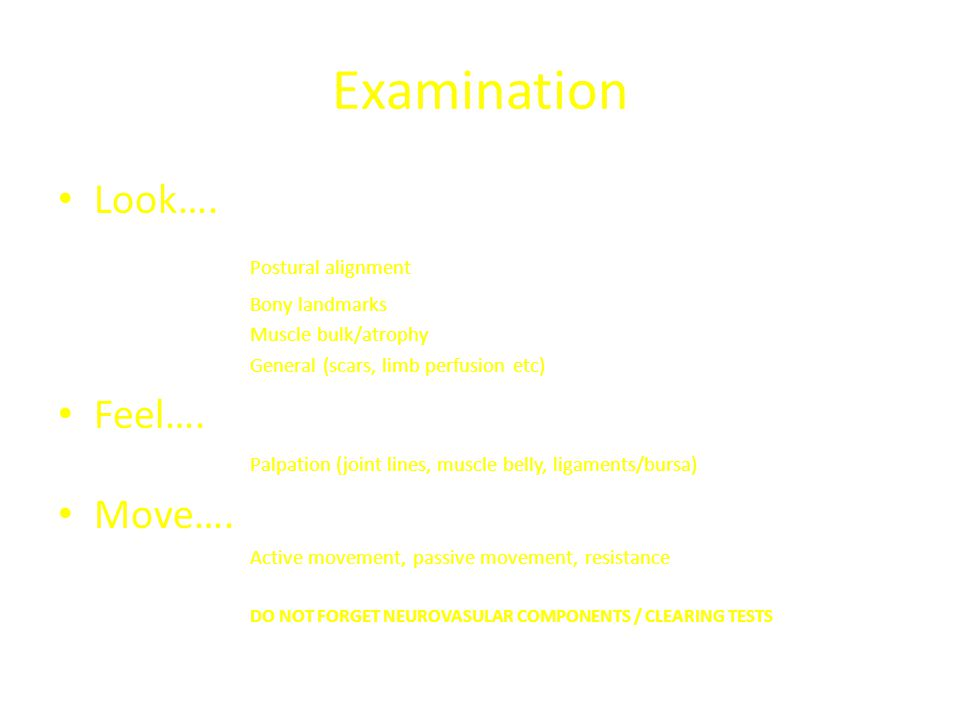 Examination Look…. Postural alignment Bony landmarks Muscle bulk/atrophy General (scars, limb perfusion etc) Feel…. Palpation (joint lines, muscle bel