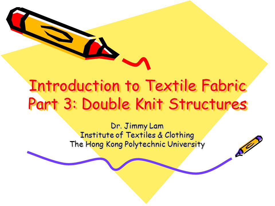 Introduction to Textile Fabric Part 3: Double Knit Structures Dr. Jimmy Lam Institute of Textiles & Clothing The Hong Kong Polytechnic University