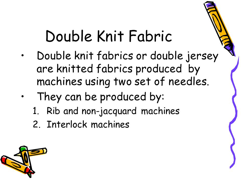 Double Knit Fabric Double knit fabrics or double jersey are knitted fabrics produced by machines using two set of needles. They can be produced by: 1.