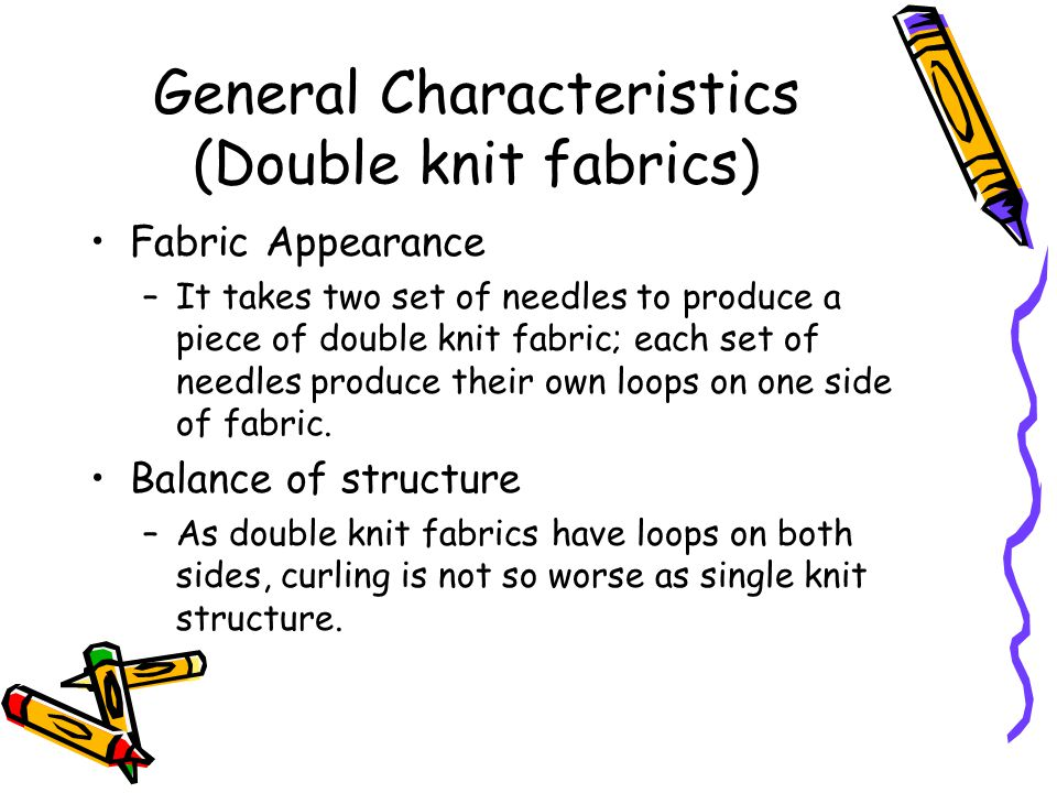 General Characteristics (Double knit fabrics)2 Fabric Weight and thickness –Double knit fabrics are generally heavier and thicker than single knit fabrics because the number of loops per unit area is much more on double knit fabrics.
