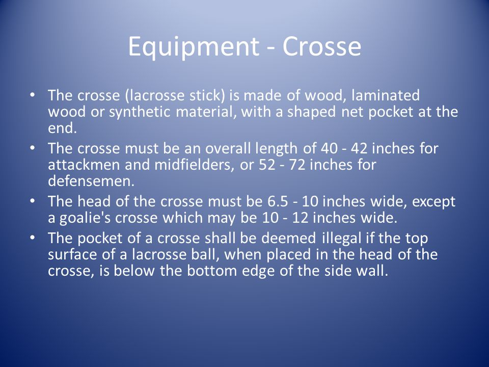 Equipment - Crosse The crosse (lacrosse stick) is made of wood, laminated wood or synthetic material, with a shaped net pocket at the end.