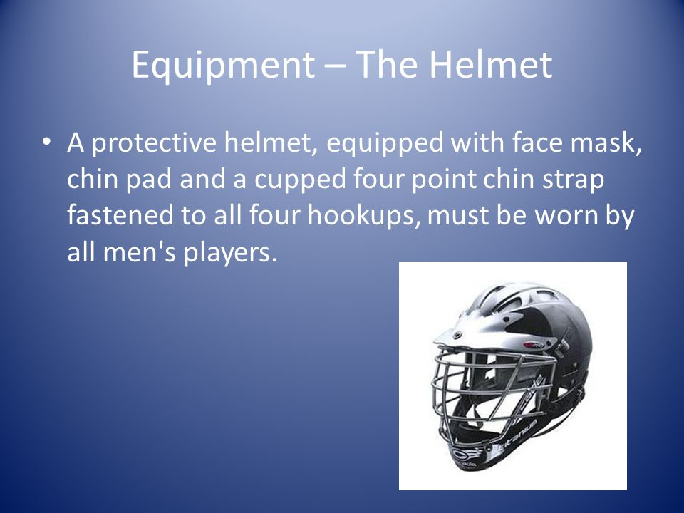 Equipment – The Helmet A protective helmet, equipped with face mask, chin pad and a cupped four point chin strap fastened to all four hookups, must be
