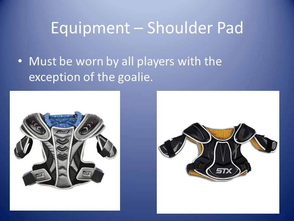 Equipment – Shoulder Pad Must be worn by all players with the exception of the goalie.