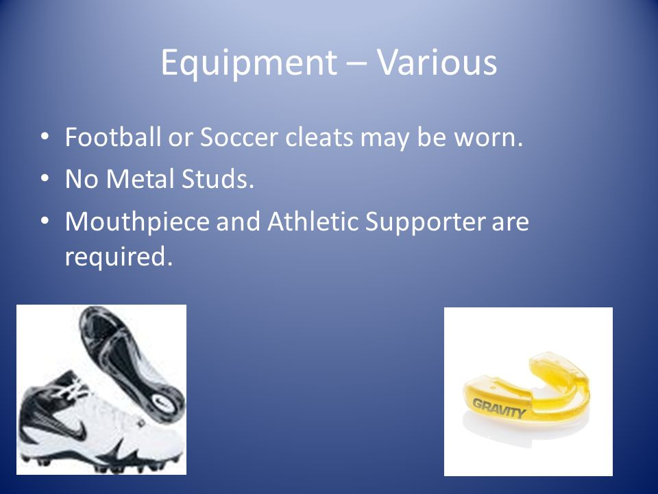 Equipment – Various Football or Soccer cleats may be worn.