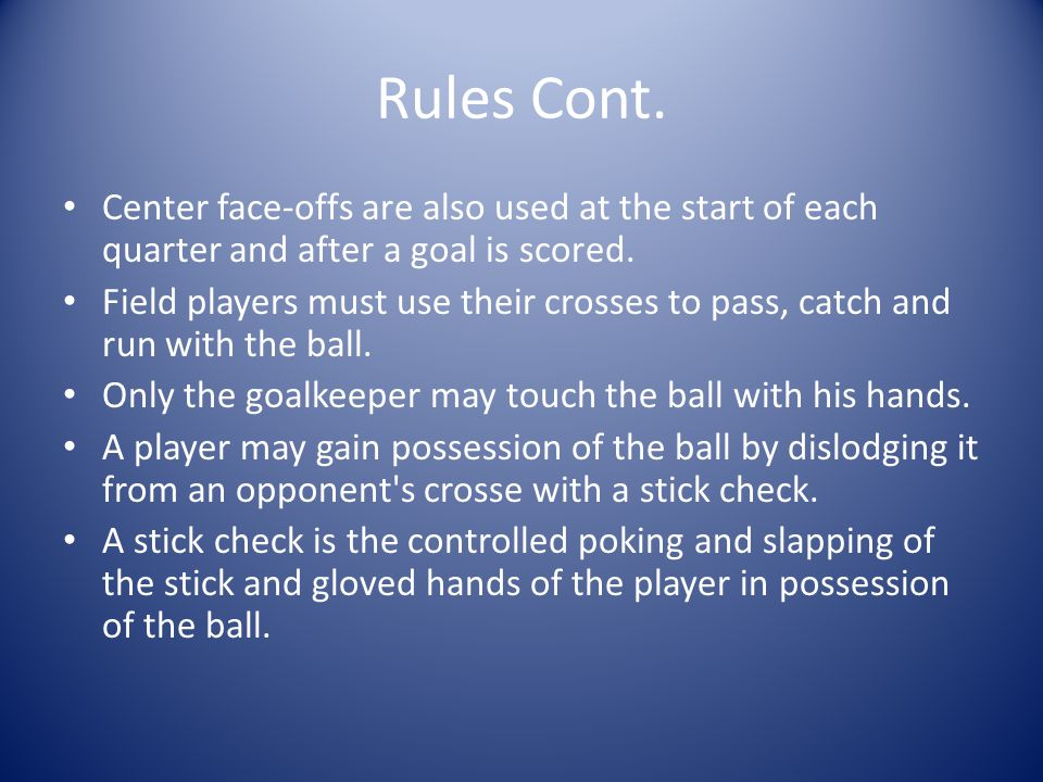 Rules Cont.Center face-offs are also used at the start of each quarter and after a goal is scored.