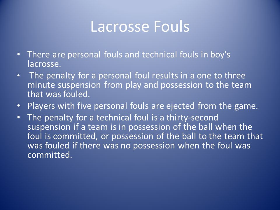 Lacrosse Fouls There are personal fouls and technical fouls in boy s lacrosse.