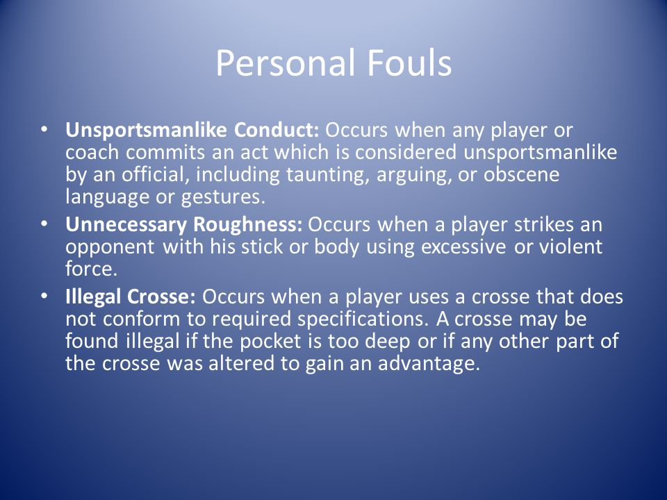 Personal Fouls Unsportsmanlike Conduct: Occurs when any player or coach commits an act which is considered unsportsmanlike by an official, including taunting, arguing, or obscene language or gestures.