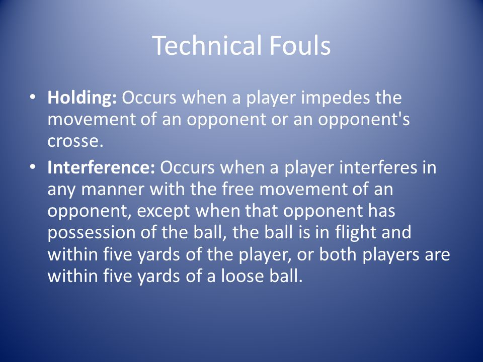 Technical Fouls Holding: Occurs when a player impedes the movement of an opponent or an opponent s crosse.