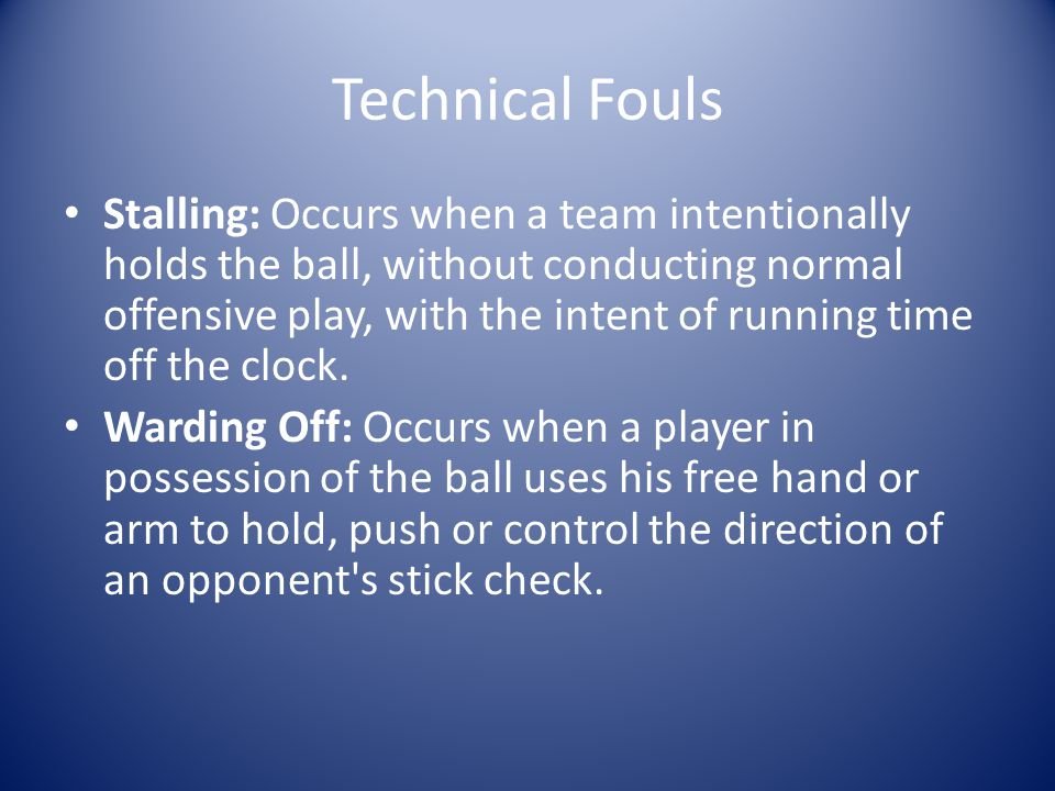 Technical Fouls Stalling: Occurs when a team intentionally holds the ball, without conducting normal offensive play, with the intent of running time off the clock.
