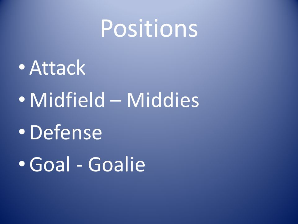 Positions Attack Midfield – Middies Defense Goal - Goalie