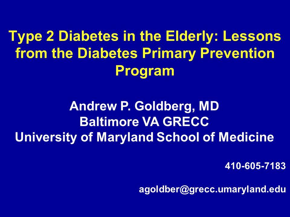 Type 2 Diabetes in the Elderly: Lessons from the Diabetes Primary Prevention Program Andrew P. Goldberg, MD Baltimore VA GRECC University of Maryland