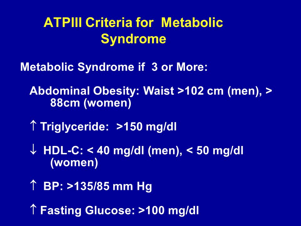 ATPIII Criteria for Metabolic Syndrome Metabolic Syndrome if 3 or More: Abdominal Obesity: Waist >102 cm (men), > 88cm (women)  Triglyceride: >150 mg