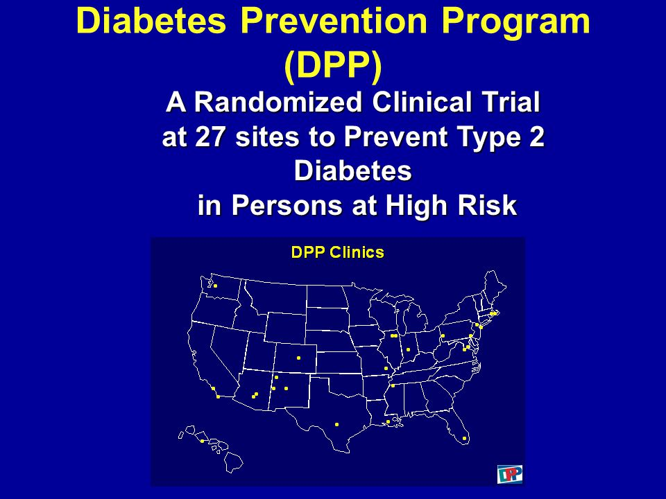 Diabetes Prevention Program (DPP) A Randomized Clinical Trial at 27 sites to Prevent Type 2 Diabetes in Persons at High Risk