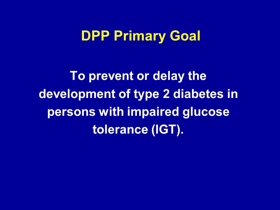 To prevent or delay the development of type 2 diabetes in persons with impaired glucose tolerance (IGT). DPP Primary Goal