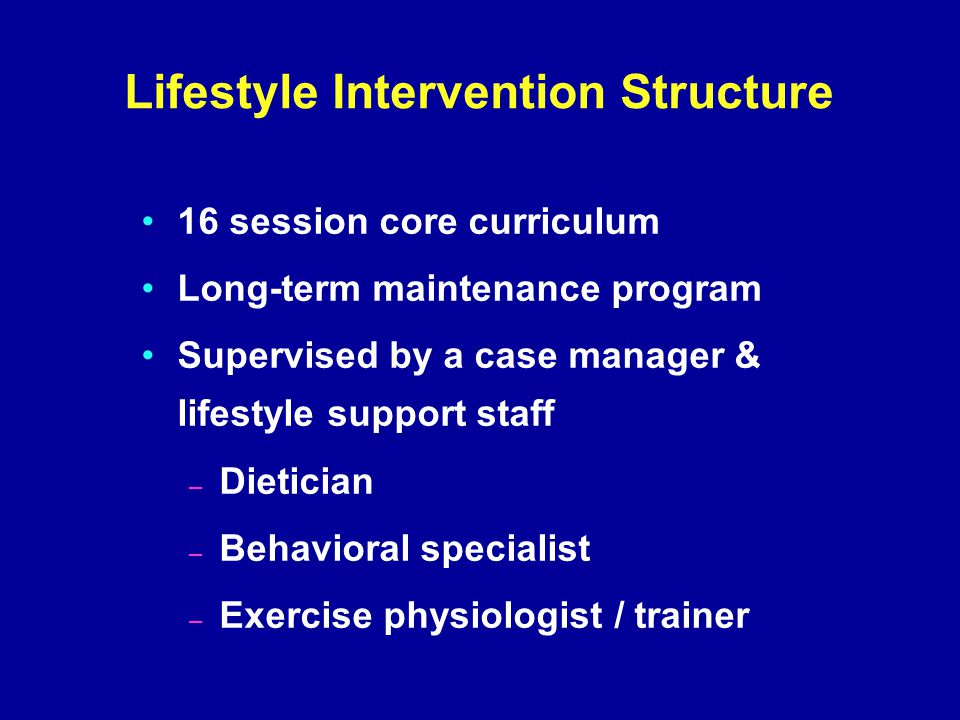 Lifestyle Intervention Structure 16 session core curriculum Long-term maintenance program Supervised by a case manager & lifestyle support staff – Dietician – Behavioral specialist – Exercise physiologist / trainer