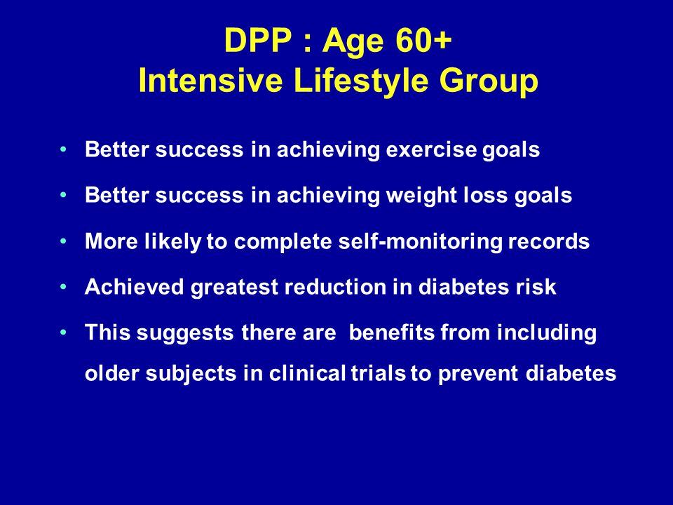 DPP : Age 60+ Intensive Lifestyle Group Better success in achieving exercise goals Better success in achieving weight loss goals More likely to complete self-monitoring records Achieved greatest reduction in diabetes risk This suggests there are benefits from including older subjects in clinical trials to prevent diabetes