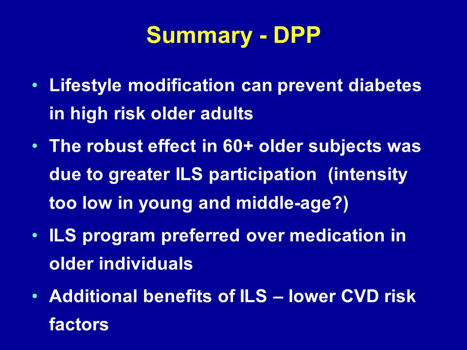 Summary - DPP Lifestyle modification can prevent diabetes in high risk older adults The robust effect in 60+ older subjects was due to greater ILS participation (intensity too low in young and middle-age ) ILS program preferred over medication in older individuals Additional benefits of ILS – lower CVD risk factors