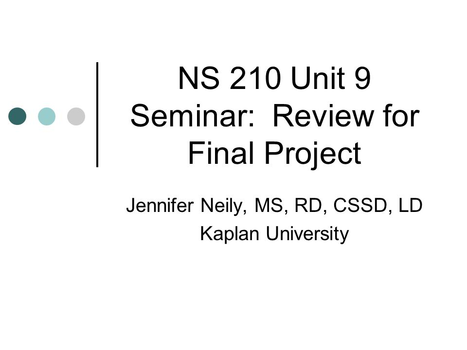 NS 210 Unit 9 Seminar: Review for Final Project Jennifer Neily, MS, RD, CSSD, LD Kaplan University