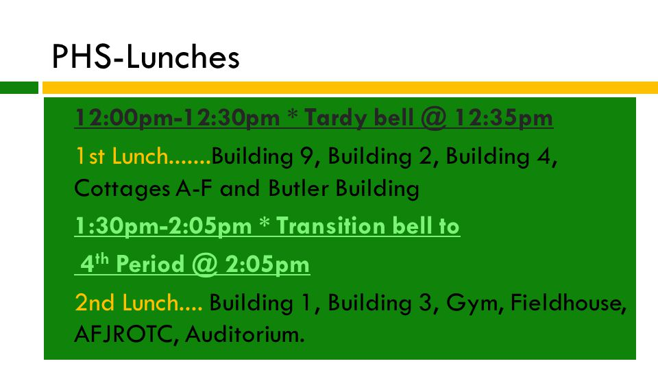 PHS-Lunches  12:00pm-12:30pm * Tardy bell @ 12:35pm  1st Lunch.......Building 9, Building 2, Building 4, Cottages A-F and Butler Building  1:30pm-2:05pm * Transition bell to  4 th Period @ 2:05pm  2nd Lunch....