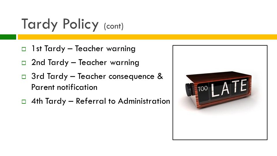 Tardy Policy (cont)  1st Tardy – Teacher warning  2nd Tardy – Teacher warning  3rd Tardy – Teacher consequence & Parent notification  4th Tardy – Referral to Administration