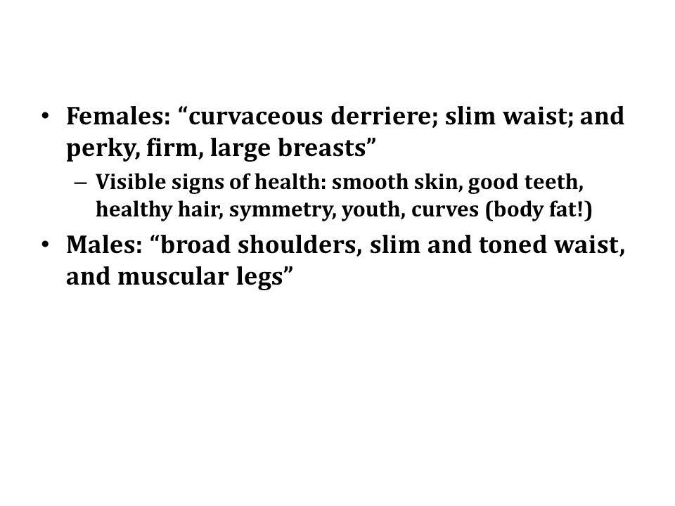 Females: curvaceous derriere; slim waist; and perky, firm, large breasts – Visible signs of health: smooth skin, good teeth, healthy hair, symmetry, youth, curves (body fat!) Males: broad shoulders, slim and toned waist, and muscular legs