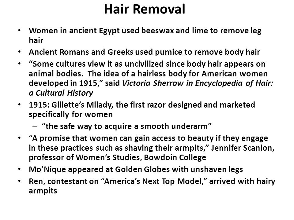 Hair Removal Women in ancient Egypt used beeswax and lime to remove leg hair Ancient Romans and Greeks used pumice to remove body hair Some cultures view it as uncivilized since body hair appears on animal bodies.