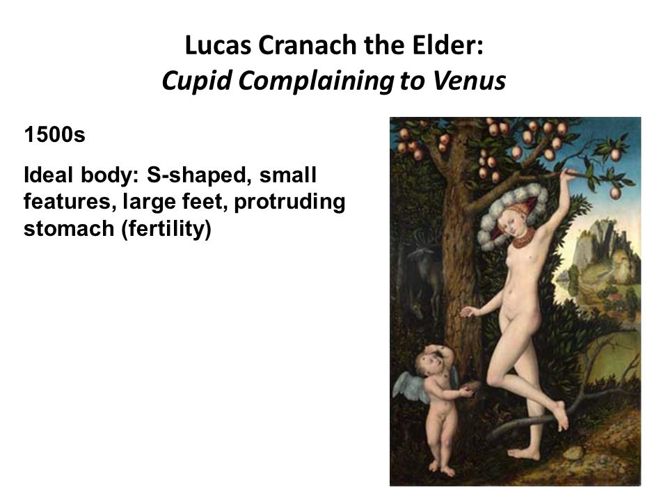 Lucas Cranach the Elder: Cupid Complaining to Venus 1500s Ideal body: S-shaped, small features, large feet, protruding stomach (fertility)
